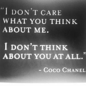 Coco Chanel Quote: I don't care what you think about me. I don't think about you at all.